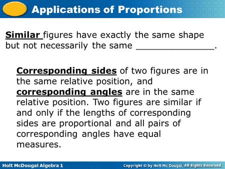 Holt McDougal Algebra 1 Applications of Proportions Similar figures have exactly the same shape but not necessarily the same ______________. Corresponding.