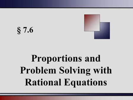 § 7.6 Proportions and Problem Solving with Rational Equations.