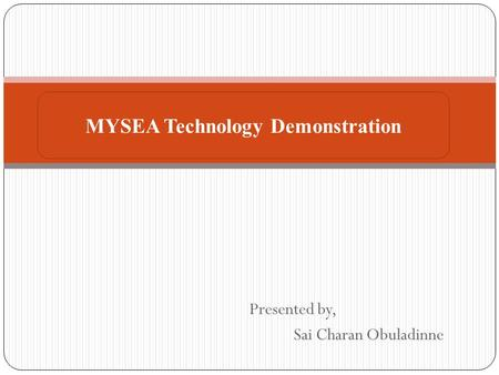 Presented by, Sai Charan Obuladinne MYSEA Technology Demonstration.