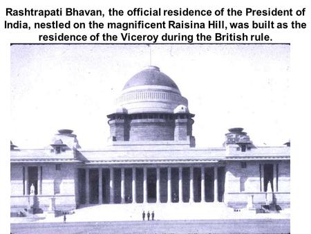 Rashtrapati Bhavan, the official residence of the President of India, nestled on the magnificent Raisina Hill, was built as the residence of the Viceroy.