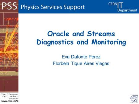 CERN - IT Department CH-1211 Genève 23 Switzerland www.cern.ch/i t Oracle and Streams Diagnostics and Monitoring Eva Dafonte Pérez Florbela Tique Aires.