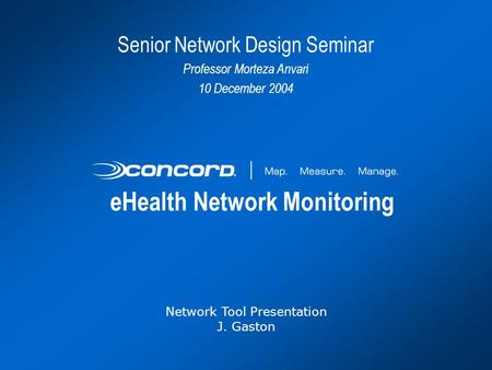 EHealth Network Monitoring Network Tool Presentation J. Gaston Senior Network Design Seminar Professor Morteza Anvari 10 December 2004.
