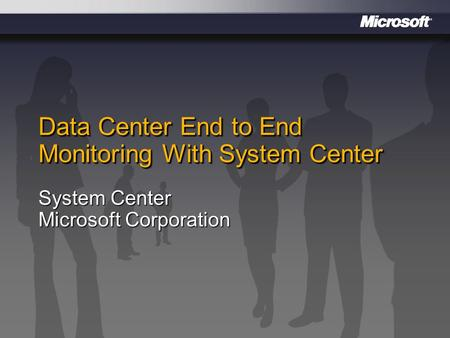 Data Center End to End Monitoring With System Center System Center Microsoft Corporation.