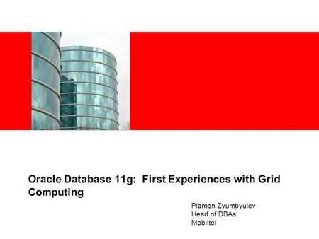 Oracle Database 11g: First Experiences with Grid Computing Plamen Zyumbyulev Head of DBAs Mobiltel.