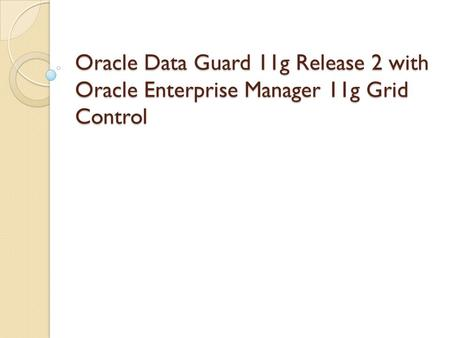 Oracle Data Guard 11g Release 2 with Oracle Enterprise Manager 10g Grid Control