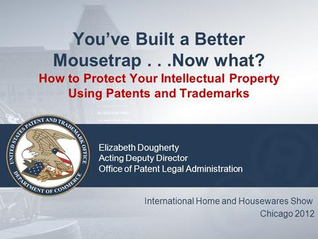 You've Built a Better Mousetrap...Now what? How to Protect Your Intellectual Property Using Patents and Trademarks Elizabeth Dougherty Acting Deputy Director.