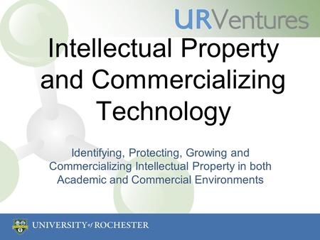 Intellectual Property and Commercializing Technology Identifying, Protecting, Growing and Commercializing Intellectual Property in both Academic and Commercial.