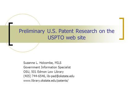 Preliminary U.S. Patent Research on the USPTO web site Suzanne L. Holcombe, MILS Government Information Specialist OSU, 501 Edmon Low Library (405) 744-6546,