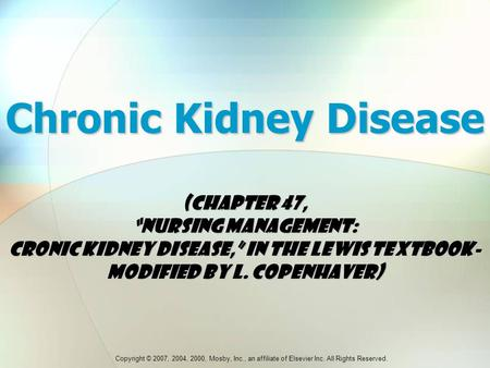 "Copyright © 2007, 2004, 2000, Mosby, Inc., an affiliate of Elsevier Inc. All Rights Reserved. Chronic Kidney Disease (Chapter 47, ""Nursing Management:"