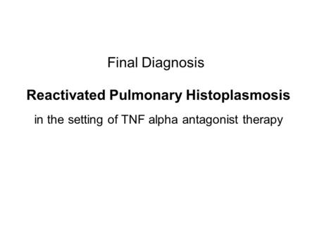 Final Diagnosis Reactivated Pulmonary Histoplasmosis in the setting of TNF alpha antagonist therapy.