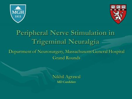 Peripheral Nerve Stimulation in Trigeminal Neuralgia Department of Neurosurgery, Massachusetts General Hospital Grand Rounds Nikhil Agrawal MD Candidate.