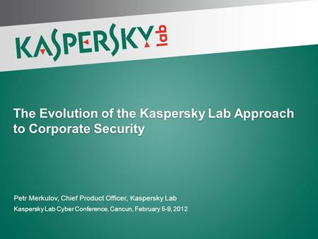 The Evolution of the Kaspersky Lab Approach to Corporate Security Petr Merkulov, Chief Product Officer, Kaspersky Lab Kaspersky Lab Cyber Conference, Cancun,