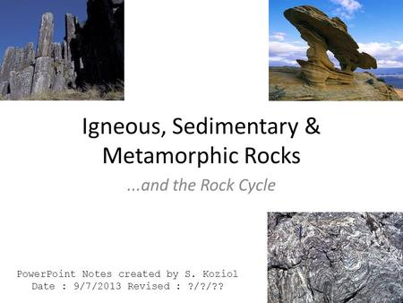 Igneous, Sedimentary & Metamorphic Rocks...and the Rock Cycle PowerPoint Notes created by S. Koziol Date : 9/7/2013 Revised : ?/?/??