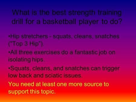"What is the best strength training drill for a basketball player to do? Hip stretchers - squats, cleans, snatches (Top 3 Hip""). All three exercises do."