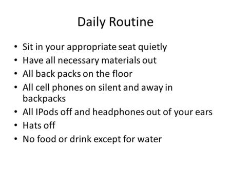 Daily Routine Sit in your appropriate seat quietly Have all necessary materials out All back packs on the floor All cell phones on silent and away in backpacks.