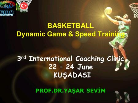BASKETBALL Dynamic Game & Speed Training 3 rd International Coaching Clinic 22 – 24 June KUŞADASI PROF.DR.YAŞAR SEVİM.