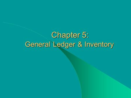 Chapter 5: General Ledger & Inventory Chapter 5: General Ledger & Inventory.