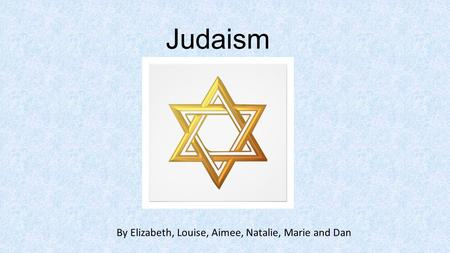 Judaism By Elizabeth, Louise, Aimee, Natalie, Marie and Dan.