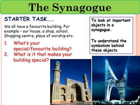 The Synagogue To look at important objects in a synagogue. To understand the symbolism behind these objects STARTER TASK... We all have a favourite building.