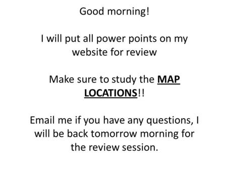 Good morning! I will put all power points on my website for review Make sure to study the MAP LOCATIONS!! Email me if you have any questions, I will be.