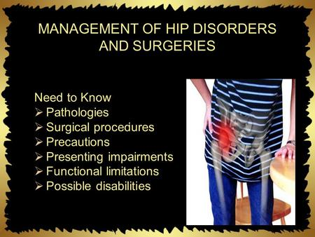 MANAGEMENT OF HIP DISORDERS AND SURGERIES Need to Know  Pathologies  Surgical procedures  Precautions  Presenting impairments  Functional limitations.