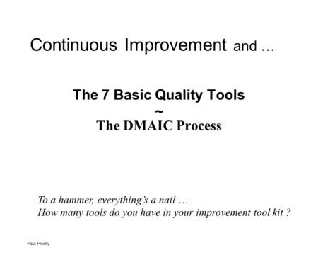 Paul Prunty The 7 Basic Quality Tools ~ The DMAIC Process Continuous Improvement and … To a hammer, everything's a nail … How many tools do you have in.