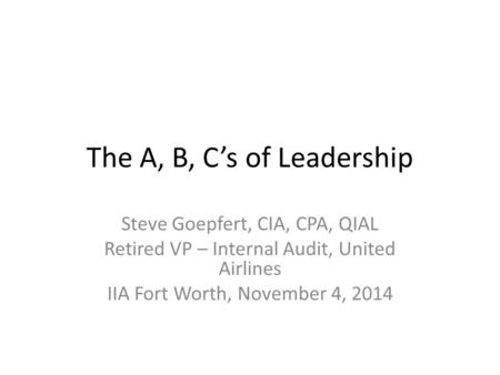 The A, B, C's of Leadership Steve Goepfert, CIA, CPA, QIAL Retired VP – Internal Audit, United Airlines IIA Fort Worth, November 4, 2014.