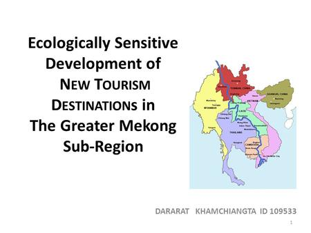 Ecologically Sensitive Development of N EW T OURISM D ESTINATION s in The Greater Mekong Sub-Region DARARAT KHAMCHIANGTA ID 109533 1.