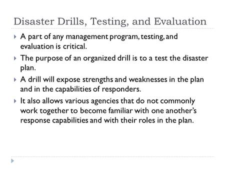 Disaster Drills, Testing, and Evaluation  A part of any management program, testing, and evaluation is critical.  The purpose of an organized drill is.
