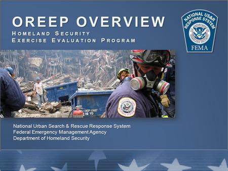 OREEP OVERVIEW H OMELAND S ECURITY E XERCISE E VALUATION P ROGRAM National Urban Search & Rescue Response System Federal Emergency Management Agency Department.