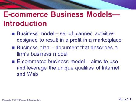 Copyright © 2004 Pearson Education, Inc. Slide 2-1 E-commerce Business Models— Introduction Business model – set of planned activities designed to result.