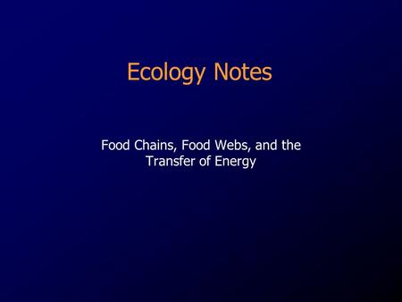 Ecology Notes Food Chains, Food Webs, and the Transfer of Energy.