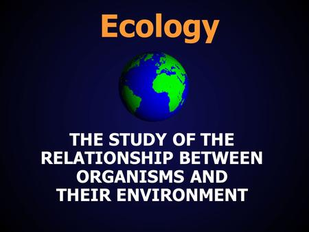 Ecology THE STUDY OF THE RELATIONSHIP BETWEEN ORGANISMS AND THEIR ENVIRONMENT.