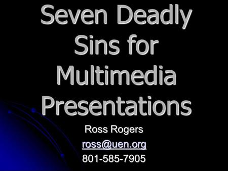 Seven Deadly Sins for Multimedia Presentations Ross Rogers 801-585-7905.