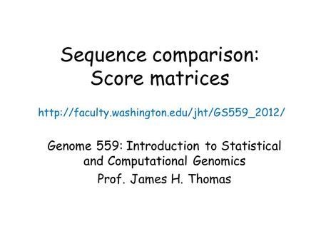 Sequence comparison: Score matrices Genome 559: Introduction to Statistical and Computational Genomics Prof. James H. Thomas