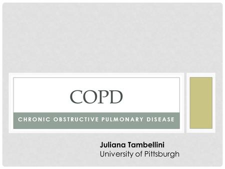 CHRONIC OBSTRUCTIVE PULMONARY DISEASE COPD Juliana Tambellini University of Pittsburgh.
