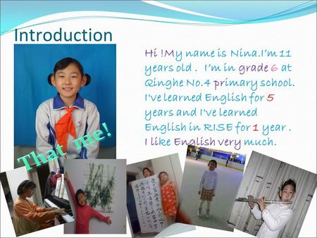 Introduction Hi !My name is Nina.I'm 11 years old. I'm in grade 6 at Qinghe No.4 primary school. I've learned English for 5 years and I've learned English.
