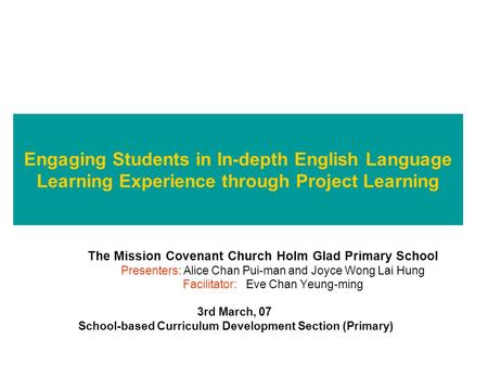 Engaging Students in In-depth English Language Learning Experience through Project Learning The Mission Covenant Church Holm Glad Primary School Presenters: