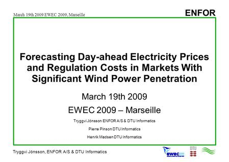 ENFOR Tryggvi Jónsson, ENFOR A/S & DTU Informatics Forecasting Day-ahead Electricity Prices and Regulation Costs in Markets With Significant Wind Power.