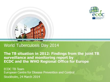 World Tuberculosis Day 2014 The TB situation in 2012: Findings from the joint TB surveillance and monitoring report by ECDC and the WHO Regional Office.