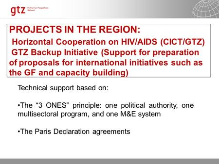 02.08.2015 Seite 1 PROJECTS IN THE REGION: Horizontal Cooperation on HIV/AIDS (CICT/GTZ) GTZ Backup Initiative (Support for preparation of proposals for.
