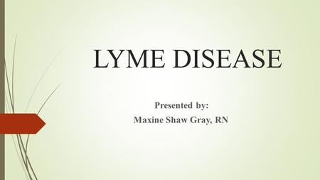 LYME DISEASE Presented by: Maxine Shaw Gray, RN. History of Lyme Disease  Lyme disease was first recognized in the United States in 1975, after a mysterious.