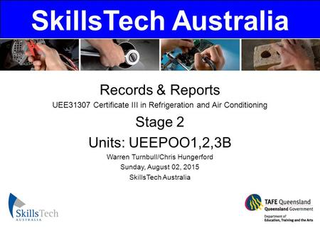 SkillsTech Australia Records & Reports UEE31307 Certificate III in Refrigeration and Air Conditioning Stage 2 Units: UEEPOO1,2,3B Warren Turnbull/Chris.