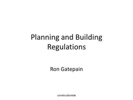 Constructionsite Planning and Building Regulations Ron Gatepain.