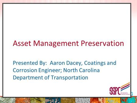 Asset Management Preservation Presented By: Aaron Dacey, Coatings and Corrosion Engineer; North Carolina Department of Transportation.