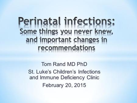 Tom Rand MD PhD St. Luke's Children's Infections and Immune Deficiency Clinic February 20, 2015.