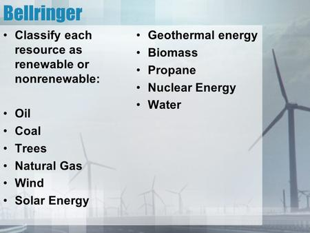 Bellringer Classify each resource as renewable or nonrenewable: Oil Coal Trees Natural Gas Wind Solar Energy Geothermal energy Biomass Propane Nuclear.