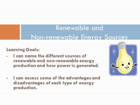 Learning Goals: I can name the different sources of renewable and non-renewable energy production and how power is generated. I can assess some of the.