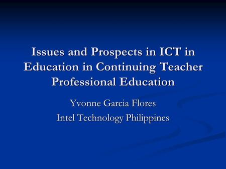 Issues and Prospects in ICT in Education in Continuing Teacher Professional Education Yvonne Garcia Flores Intel Technology Philippines.