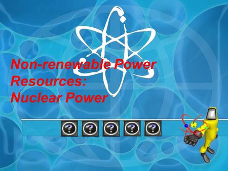 Non-renewable Power Resources: Nuclear Power
